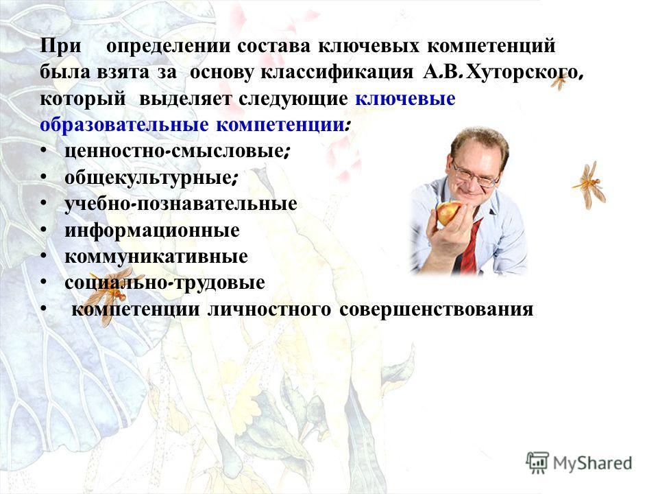 При определении состава ключевых компетенций была взята за основу классификация А. В. Хуторского, который выделяет следующие ключевые образовательные компетенции : ценностно - смысловые ; общекультурные ; учебно - познавательные информационные коммун