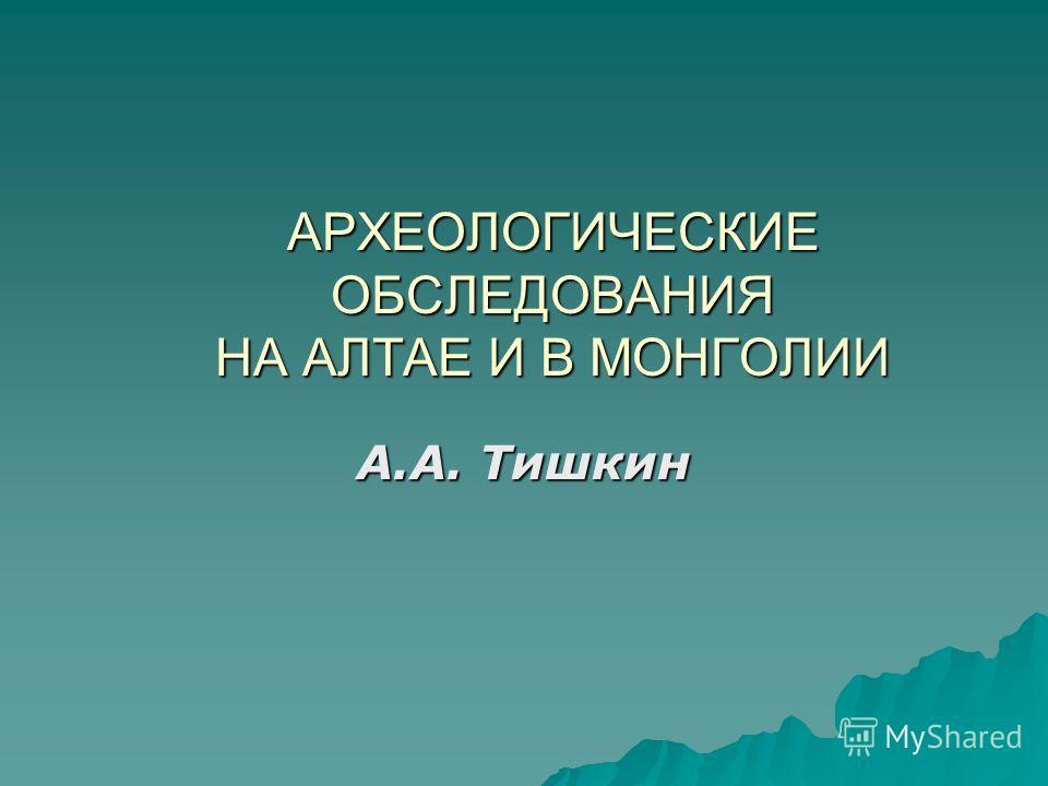 АРХЕОЛОГИЧЕСКИЕ ОБСЛЕДОВАНИЯ НА АЛТАЕ И В МОНГОЛИИ А.А. Тишкин