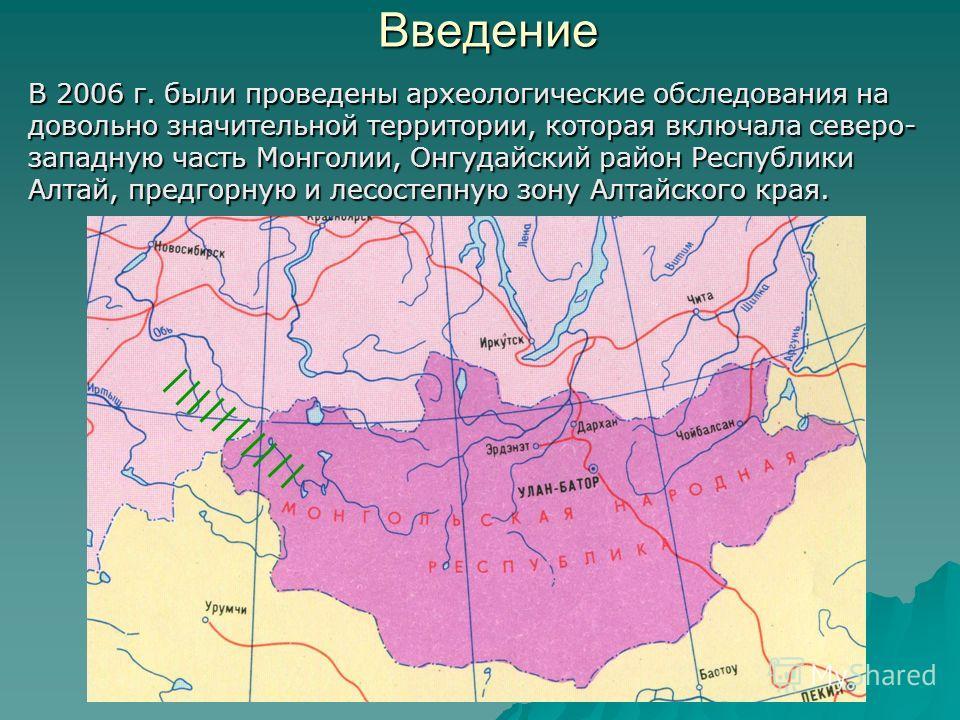 Введение В 2006 г. были проведены археологические обследования на довольно значительной территории, которая включала северо- западную часть Монголии, Онгудайский район Республики Алтай, предгорную и лесостепную зону Алтайского края.