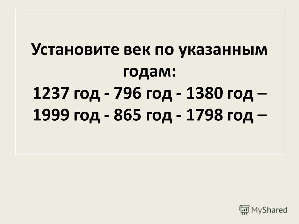 Установите век по указанным годам: 1237 год - 796 год - 1380 год – 1999 год - 865 год - 1798 год –