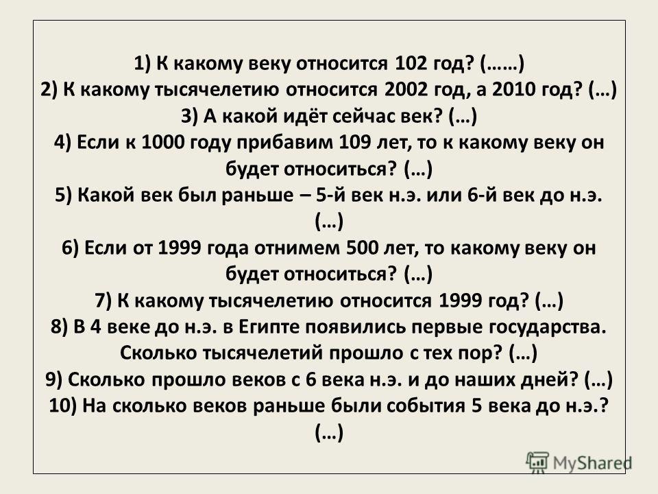 1) К какому веку относится 102 год? (……) 2) К какому тысячелетию относится 2002 год, а 2010 год? (…) 3) А какой идёт сейчас век? (…) 4) Если к 1000 году прибавим 109 лет, то к какому веку он будет относиться? (…) 5) Какой век был раньше – 5-й век н.э