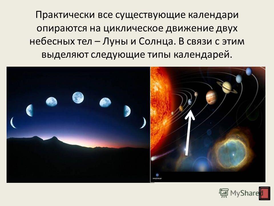 Практически все существующие календари опираются на циклическое движение двух небесных тел – Луны и Солнца. В связи с этим выделяют следующие типы календарей. Лунный календарь. Он является самым древним из всех существующих календарей. В основе лунно