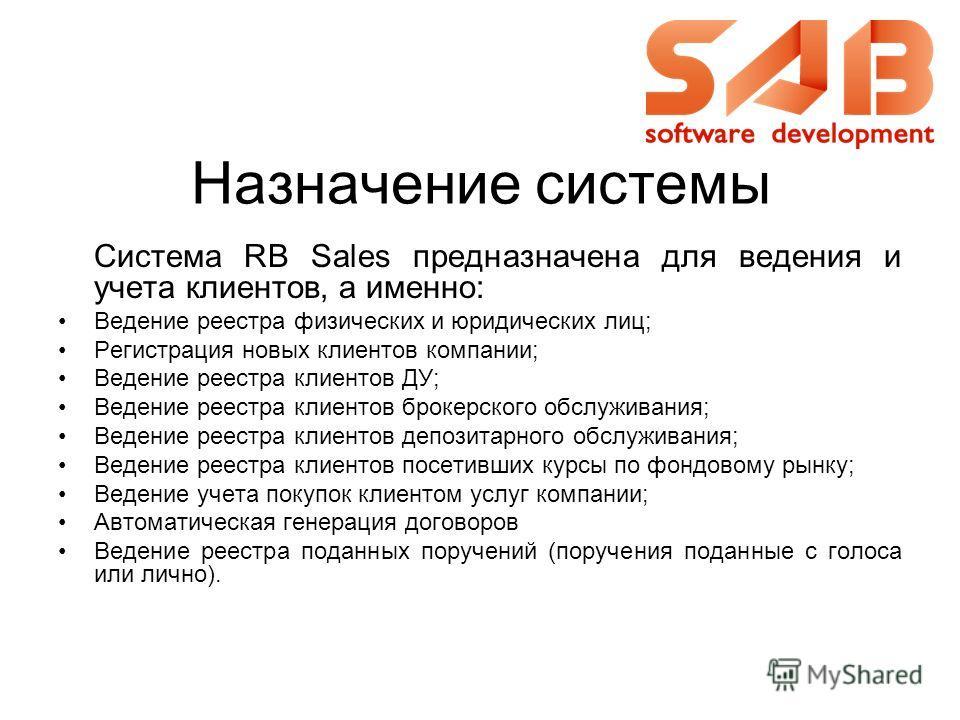 Назначение системы Система RB Sales предназначена для ведения и учета клиентов, а именно: Ведение реестра физических и юридических лиц; Регистрация новых клиентов компании; Ведение реестра клиентов ДУ; Ведение реестра клиентов брокерского обслуживани