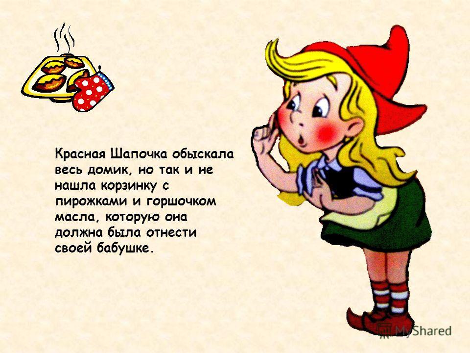 Красная Шапочка обыскала весь домик, но так и не нашла корзинку с пирожками и горшочком масла, которую она должна была отнести своей бабушке.