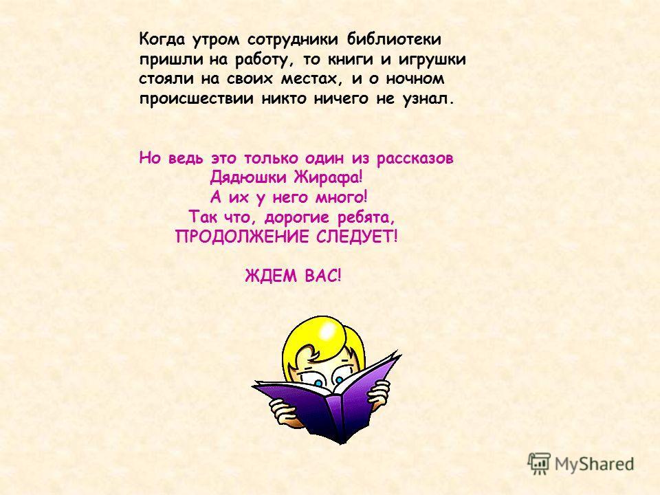 Когда утром сотрудники библиотеки пришли на работу, то книги и игрушки стояли на своих местах, и о ночном происшествии никто ничего не узнал. Но ведь это только один из рассказов Дядюшки Жирафа! А их у него много! Так что, дорогие ребята, ПРОДОЛЖЕНИЕ