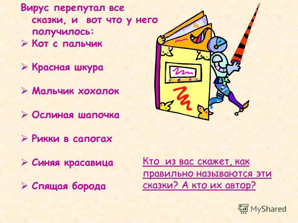 Вирус перепутал все сказки, и вот что у него получилось: Кот с пальчик Красная шкура Мальчик хохолок Ослиная шапочка Рикки в сапогах Синяя красавица Спящая борода Кто из вас скажет, как правильно называются эти сказки? А кто их автор?