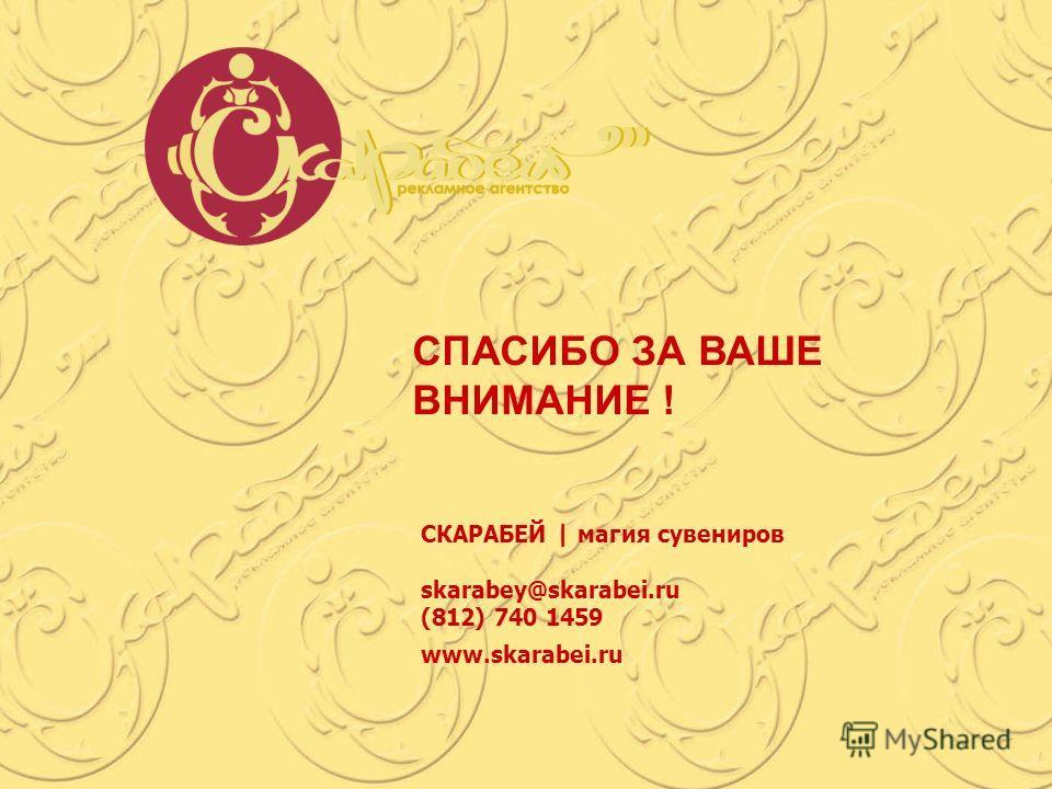 СПАСИБО ЗА ВАШЕ ВНИМАНИЕ ! СКАРАБЕЙ | магия сувениров skarabey@skarabei.ru (812) 740 1459 www.skarabei.ru
