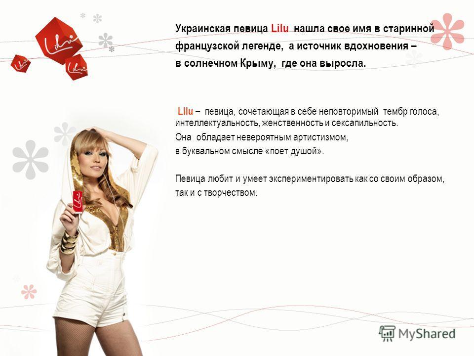 Украинская певица Lilu нашла свое имя в старинной французской легенде, а источник вдохновения – в солнечном Крыму, где она выросла. Lilu – певица, сочетающая в себе неповторимый тембр голоса, интеллектуальность, женственность и сексапильность. Она об