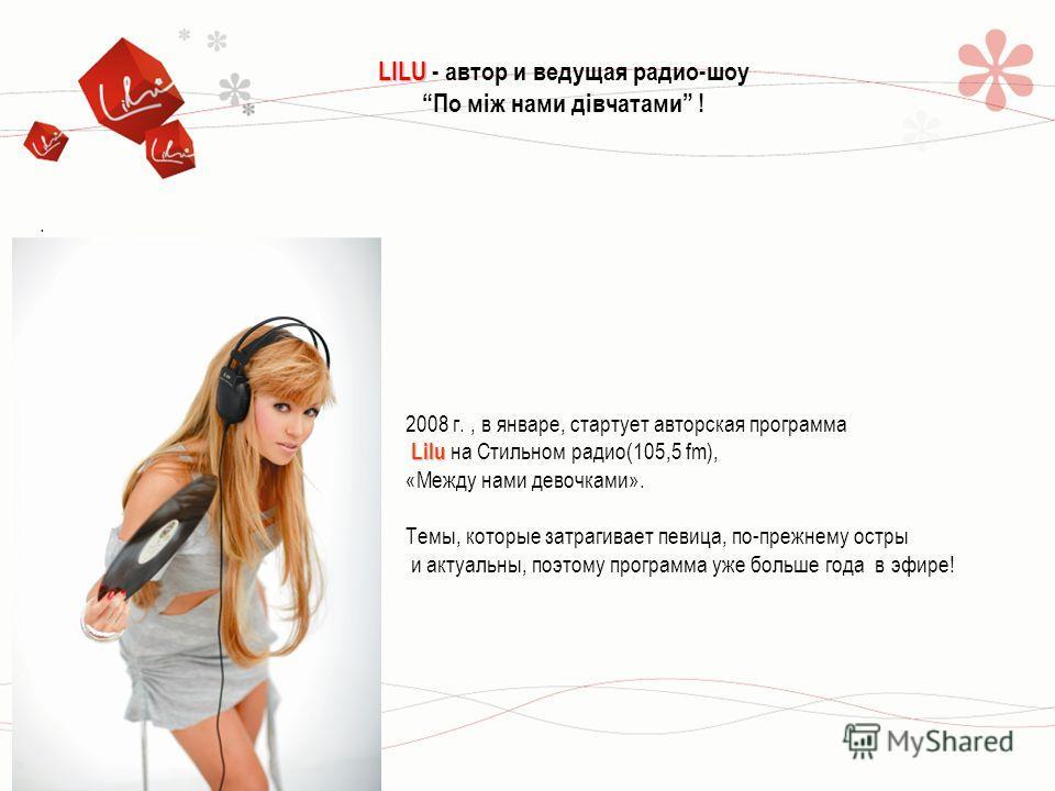 . LILU LILU - автор и ведущая радио-шоу По між нами дівчатами ! 2008 г., в январе, стартует авторская программа Lilu Lilu на Стильном радио(105,5 fm), «Между нами девочками». Темы, которые затрагивает певица, по-прежнему остры и актуальны, поэтому пр