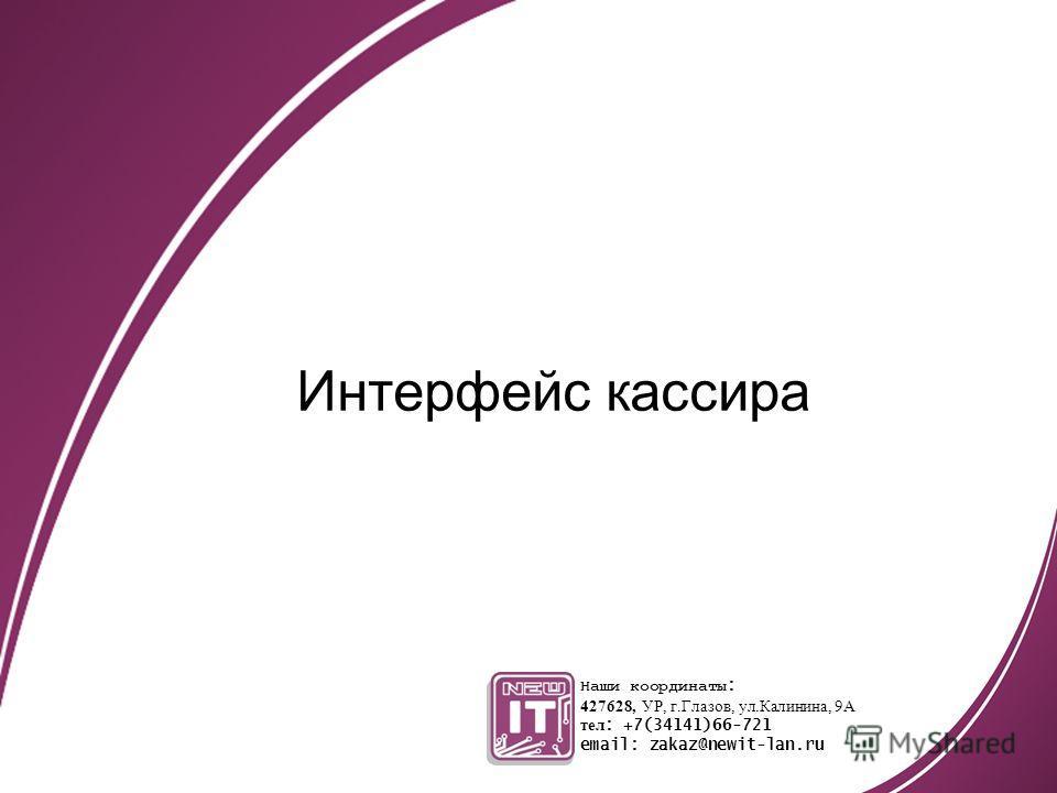 Интерфейс кассира Наши координаты : 427628, УР, г.Глазов, ул.Калинина, 9А тел : +7(34141)66-721 email: zakaz@newit-lan.ru