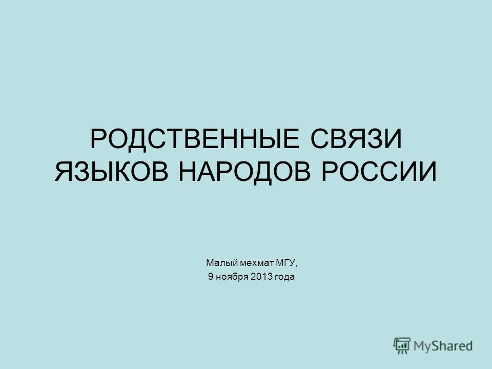 РОДСТВЕННЫЕ СВЯЗИ ЯЗЫКОВ НАРОДОВ РОССИИ Малый мехмат МГУ, 9 ноября 2013 года