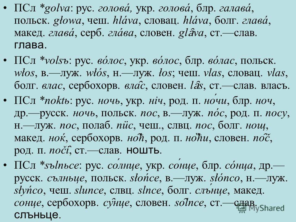 ПСл *golva: рус. головá, укр. головá, блр. галавá, польск. głowa, чеш. hláva, словац. hláva, болг. главá, макед. главá, серб. глáва, словен. gl ȃ va, ст.слав. глава. ПСл *volsъ: рус. вóлос, укр. вóлос, блр. вóлас, польск. włos, в.луж. włós, н.луж. ło