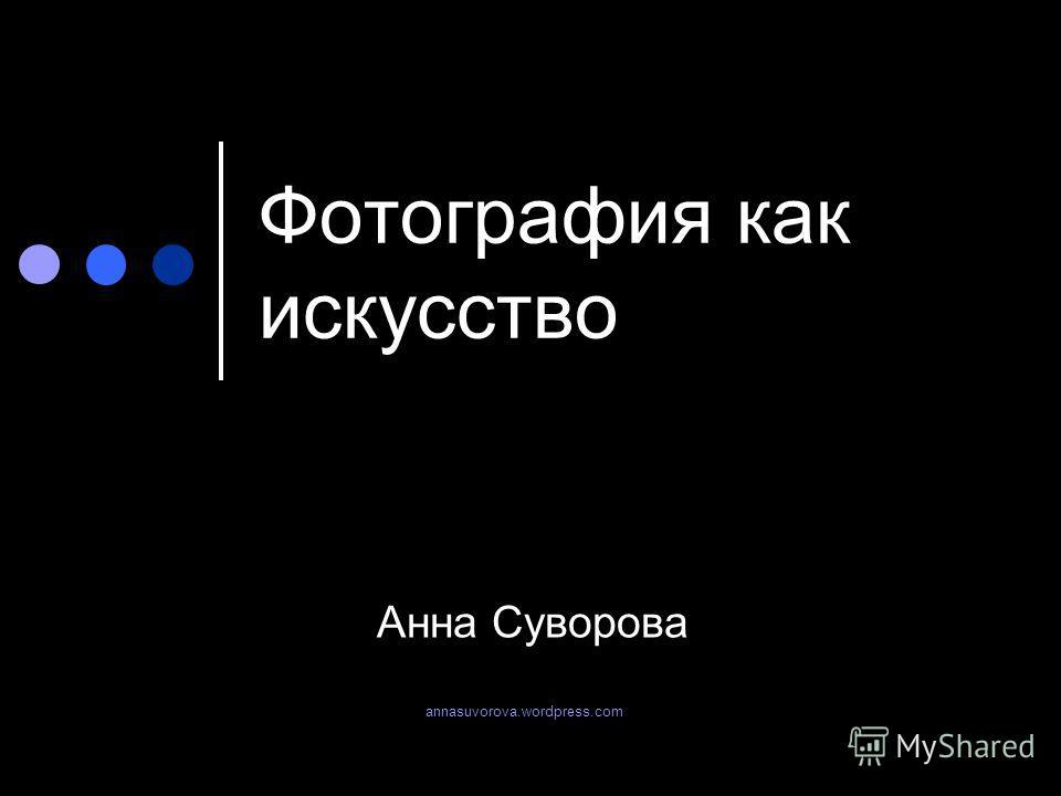 Фотография как искусство Анна Суворова annasuvorova.wordpress.com