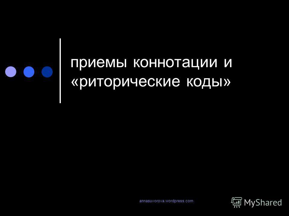 приемы коннотации и «риторические коды» annasuvorova.wordpress.com