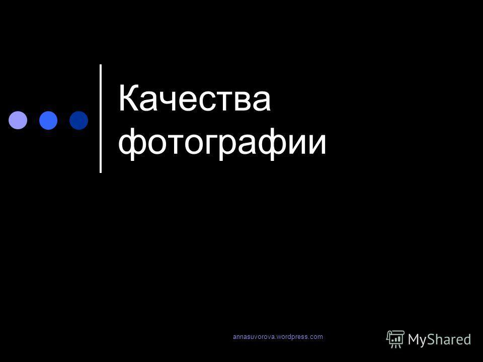 Качества фотографии annasuvorova.wordpress.com