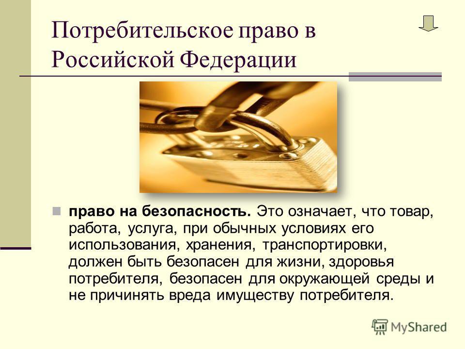 Потребительское право в Российской Федерации право на безопасность. Это означает, что товар, работа, услуга, при обычных условиях его использования, хранения, транспортировки, должен быть безопасен для жизни, здоровья потребителя, безопасен для окруж