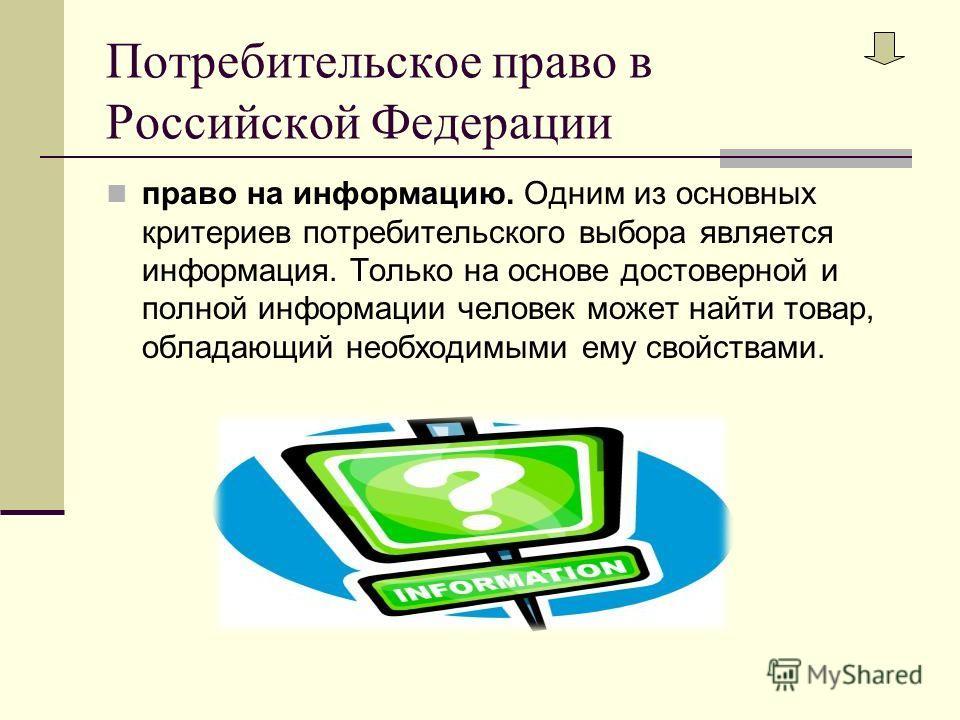 Потребительское право в Российской Федерации право на информацию. Одним из основных критериев потребительского выбора является информация. Только на основе достоверной и полной информации человек может найти товар, обладающий необходимыми ему свойств
