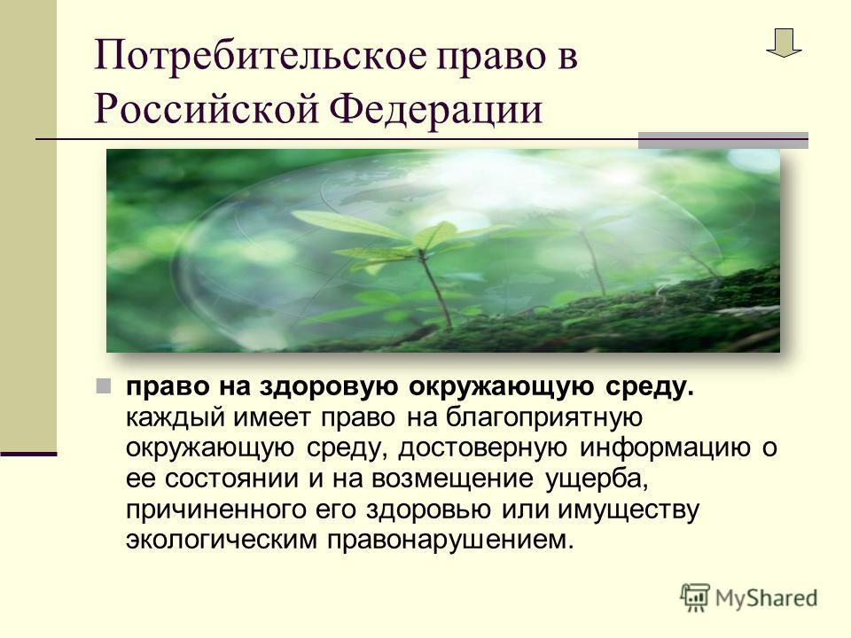 Потребительское право в Российской Федерации право на здоровую окружающую среду. каждый имеет право на благоприятную окружающую среду, достоверную информацию о ее состоянии и на возмещение ущерба, причиненного его здоровью или имуществу экологическим