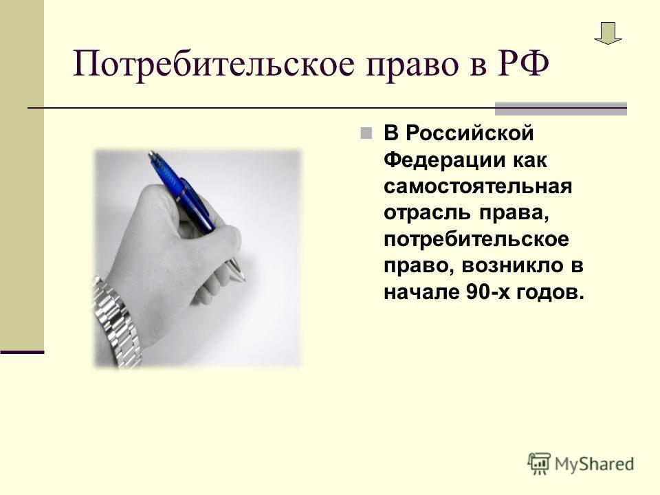 Потребительское право в РФ В Российской Федерации как самостоятельная отрасль права, потребительское право, возникло в начале 90-х годов.