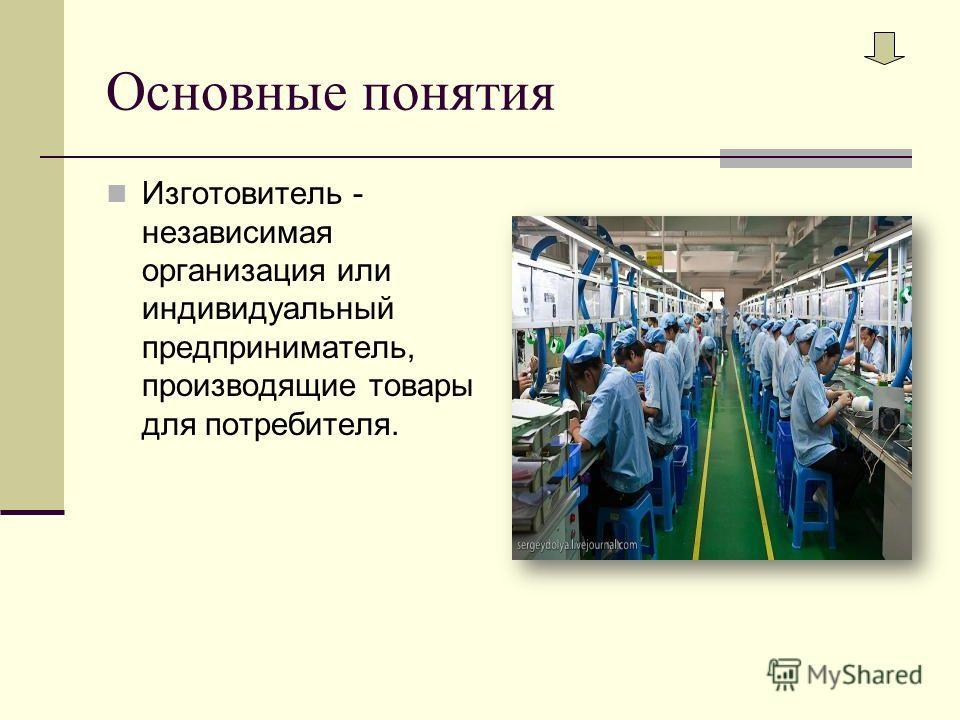 Основные понятия Изготовитель - независимая организация или индивидуальный предприниматель, производящие товары для потребителя.