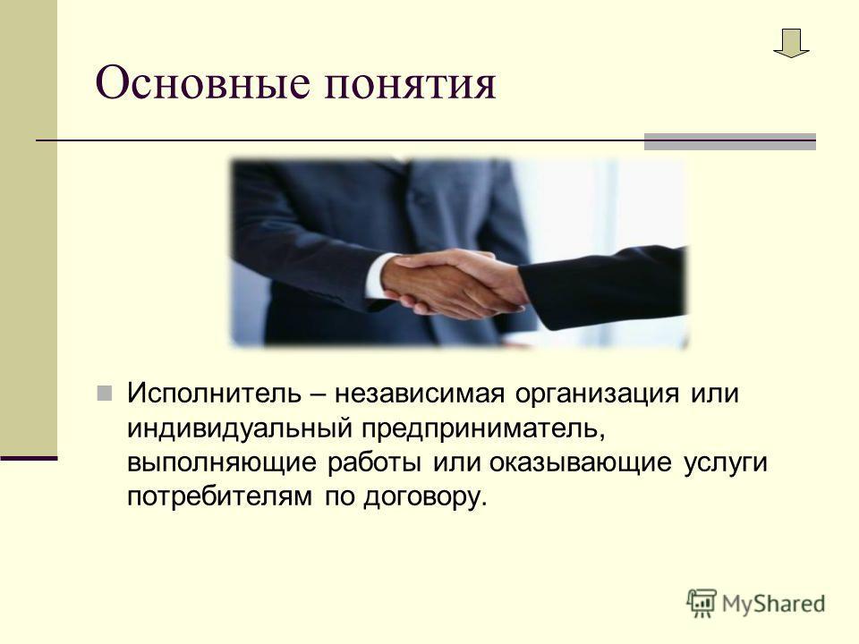 Основные понятия Исполнитель – независимая организация или индивидуальный предприниматель, выполняющие работы или оказывающие услуги потребителям по договору.