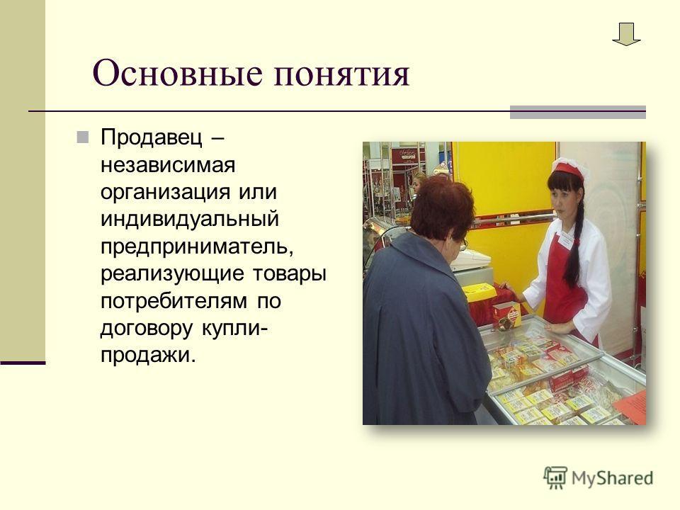 Основные понятия Продавец – независимая организация или индивидуальный предприниматель, реализующие товары потребителям по договору купли- продажи.