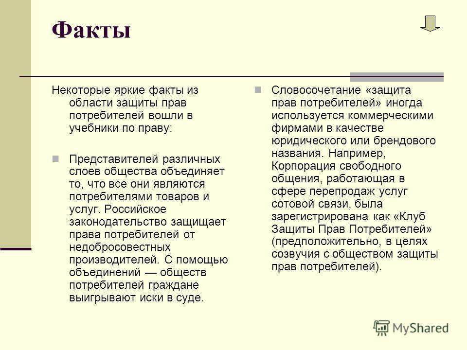Факты Некоторые яркие факты из области защиты прав потребителей вошли в учебники по праву: Представителей различных слоев общества объединяет то, что все они являются потребителями товаров и услуг. Российское законодательство защищает права потребите