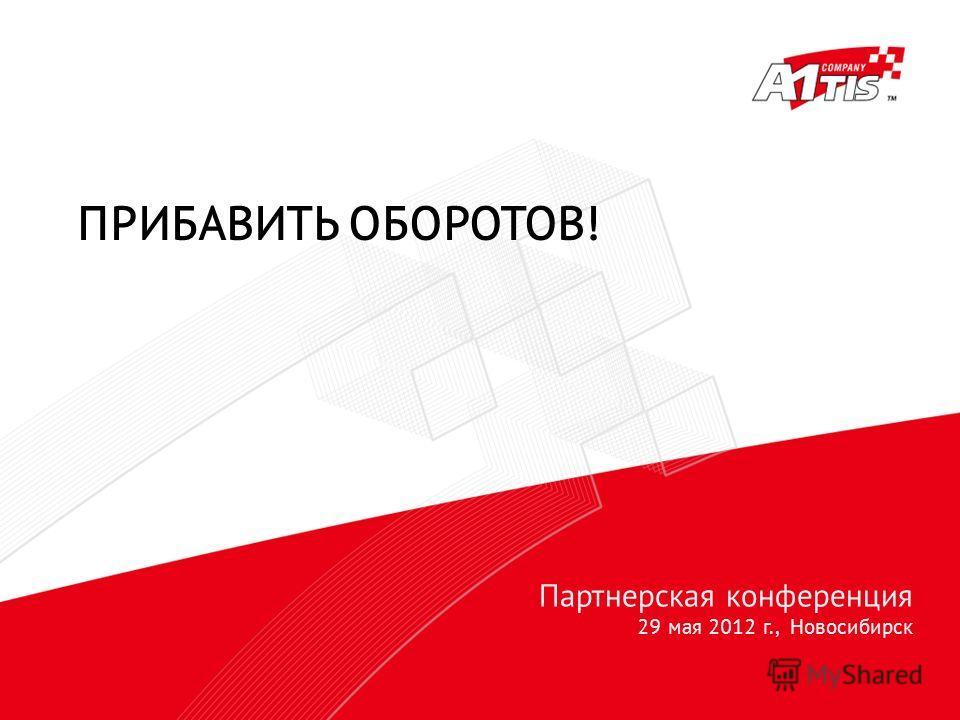 Партнерская конференция 29 мая 2012 г., Новосибирск ПРИБАВИТЬ ОБОРОТОВ!
