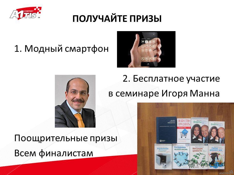 ПОЛУЧАЙТЕ ПРИЗЫ 1. Модный смартфон 2. Бесплатное участие в семинаре Игоря Манна Поощрительные призы Всем финалистам