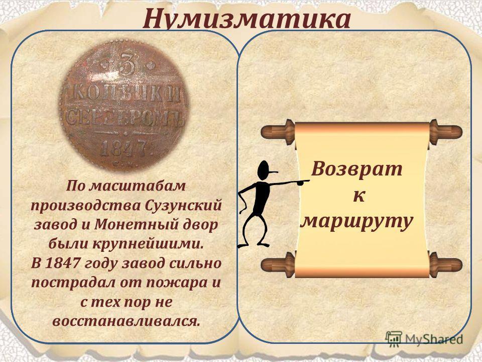 Нумизматика Этот раздел экспозиции знакомит посетителей с историей российских денег, а также здесь представлены образцы денежных единиц разных стран. Нумизматика (от лат. numisma, греч. nomisma монета), вспомогательная историческая дисциплина, изучаю