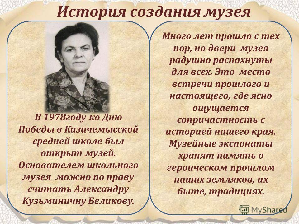 В 1978году ко Дню Победы в Казачемысской средней школе был открыт музей. Основателем школьного музея можно по праву считать Александру Кузьминичну Беликову. Много лет прошло с тех пор, но двери музея радушно распахнуты для всех. Это место встречи про