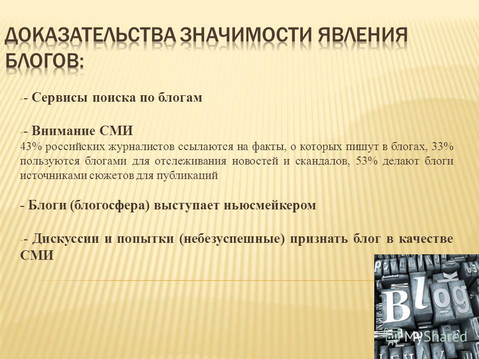 - - Сервисы поиска по блогам - - Внимание СМИ 43% российских журналистов ссылаются на факты, о которых пишут в блогах, 33% пользуются блогами для отслеживания новостей и скандалов, 53% делают блоги источниками сюжетов для публикаций - Блоги (блогосфе