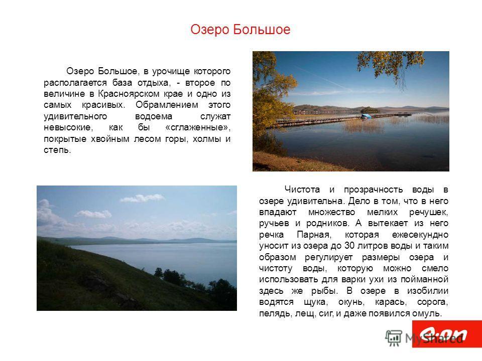 Озеро Большое Озеро Большое, в урочище которого располагается база отдыха, - второе по величине в Красноярском крае и одно из самых красивых. Обрамлением этого удивительного водоема служат невысокие, как бы «сглаженные», покрытые хвойным лесом горы,