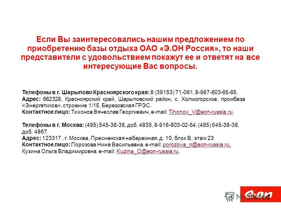 Если Вы заинтересовались нашим предложением по приобретению базы отдыха ОАО «Э.ОН Россия», то наши представители с удовольствием покажут ее и ответят на все интересующие Вас вопросы. Телефоны в г. Шарыпово Красноярского края: 8 (39153) 71-061, 8-967-