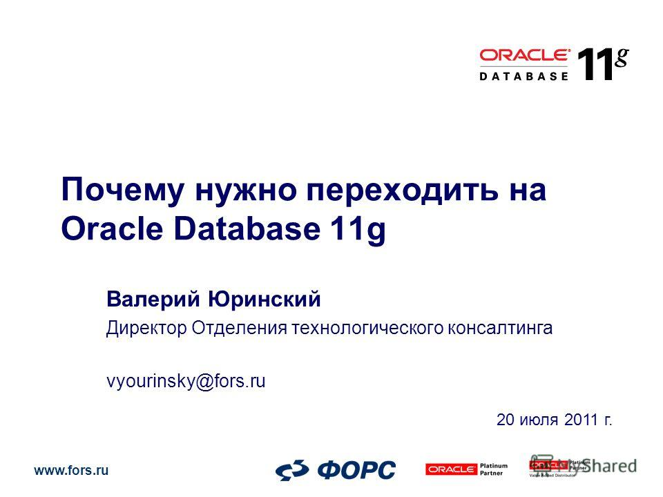 www.fors.ru Почему нужно переходить на Oracle Database 11g Валерий Юринский Директор Отделения технологического консалтинга vyourinsky@fors.ru 20 июля 2011 г.