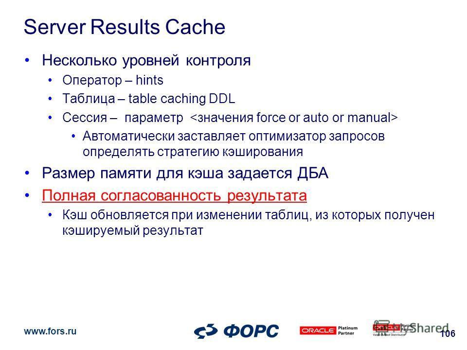 www.fors.ru 106 Server Results Cache Несколько уровней контроля Оператор – hints Таблица – table caching DDL Сессия – параметр Автоматически заставляет оптимизатор запросов определять стратегию кэширования Размер памяти для кэша задается ДБА Полная с