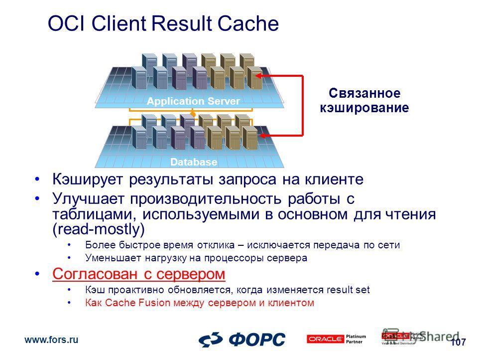 www.fors.ru 107 OCI Client Result Cache Кэширует результаты запроса на клиенте Улучшает производительность работы с таблицами, используемыми в основном для чтения (read-mostly) Более быстрое время отклика – исключается передача по сети Уменьшает нагр