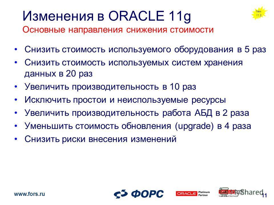 www.fors.ru 11 Изменения в ORACLE 11g Основные направления снижения стоимости Снизить стоимость используемого оборудования в 5 раз Снизить стоимость используемых систем хранения данных в 20 раз Увеличить производительность в 10 раз Исключить простои