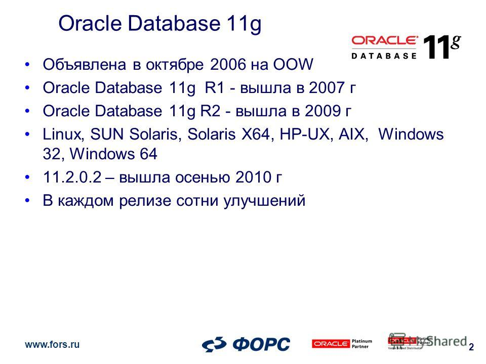 www.fors.ru 2 Oracle Database 11g Объявлена в октябре 2006 на OOW Oracle Database 11g R1 - вышла в 2007 г Oracle Database 11g R2 - вышла в 2009 г Linux, SUN Solaris, Solaris X64, HP-UX, AIX, Windows 32, Windows 64 11.2.0.2 – вышла осенью 2010 г В каж