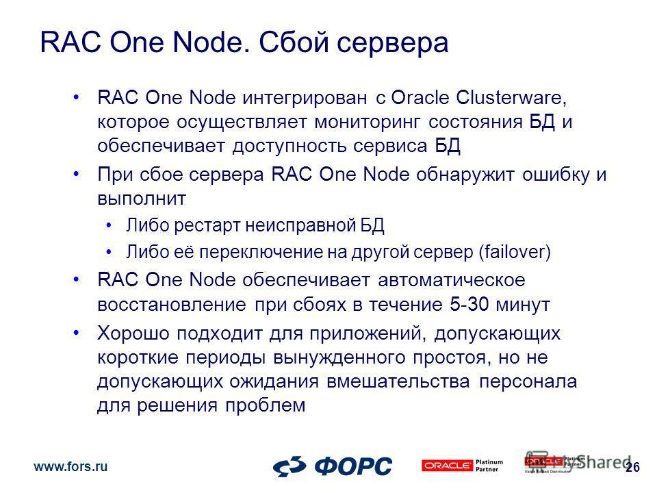 www.fors.ru 26 RAC One Node. Сбой сервера RAC One Node интегрирован с Oracle Clusterware, которое осуществляет мониторинг состояния БД и обеспечивает доступность сервиса БД При сбое сервера RAC One Node обнаружит ошибку и выполнит Либо рестарт неиспр
