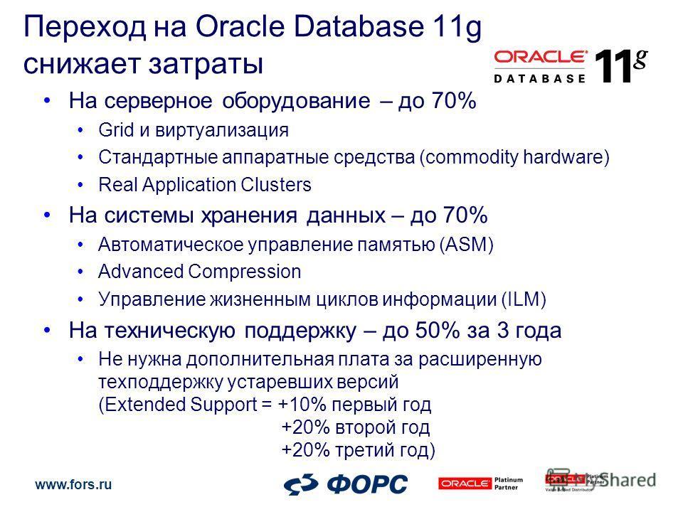 www.fors.ru Переход на Oracle Database 11g снижает затраты На серверное оборудование – до 70% Grid и виртуализация Стандартные аппаратные средства (commodity hardware) Real Application Clusters На системы хранения данных – до 70% Автоматическое управ