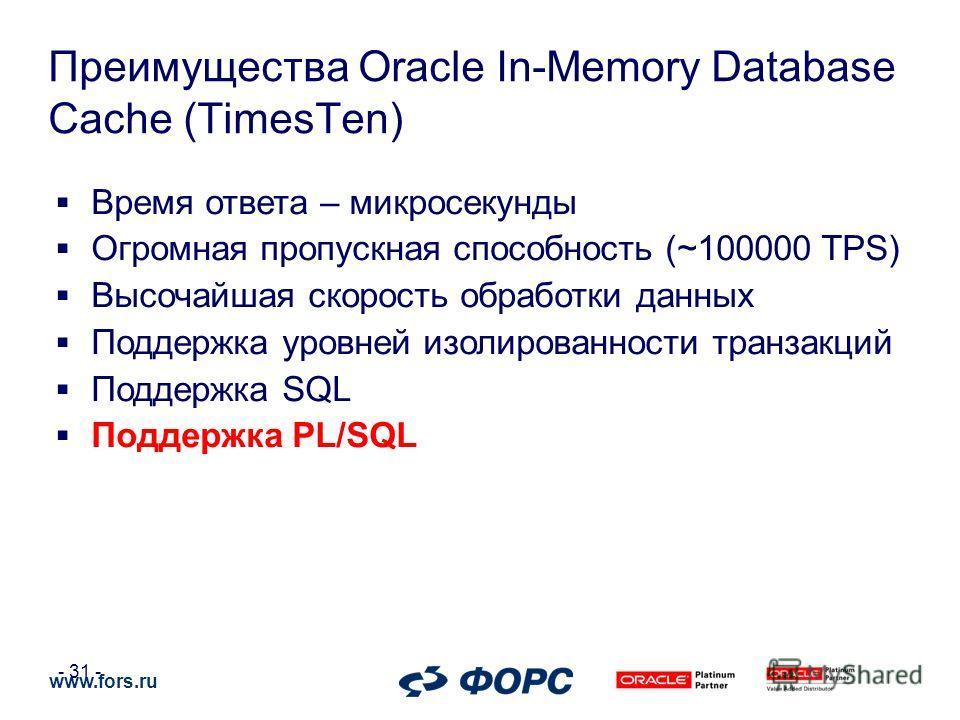 www.fors.ru - 31 - Преимущества Oracle In-Memory Database Cache (TimesTen) Время ответа – микросекунды Огромная пропускная способность (~100000 TPS) Высочайшая скорость обработки данных Поддержка уровней изолированности транзакций Поддержка SQL Подде