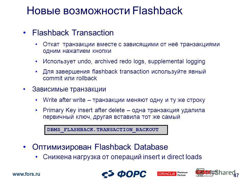www.fors.ru 47 Новые возможности Flashback Flashback Transaction Откат транзакции вместе с зависящими от неё транзакциями одним нажатием кнопки Использует undo, archived redo logs, supplemental logging Для завершения flashback transaction используйте