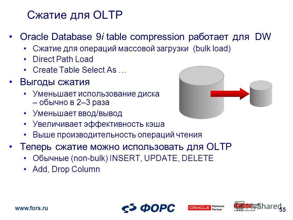 www.fors.ru 55 Oracle Database 9i table compression работает для DW Сжатие для операций массовой загрузки (bulk load) Direct Path Load Create Table Select As … Выгоды сжатия Уменьшает использование диска – обычно в 2–3 раза Уменьшает ввод/вывод Увели