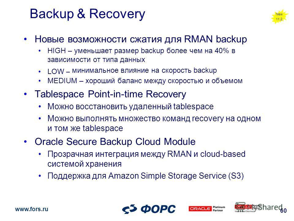 www.fors.ru 60 Backup & Recovery Новые возможности сжатия для RMAN backup HIGH – уменьшает размер backup более чем на 40% в зависимости от типа данных LOW – минимальное влияние на скорость backup MEDIUM – хороший баланс между скоростью и объемом Tabl