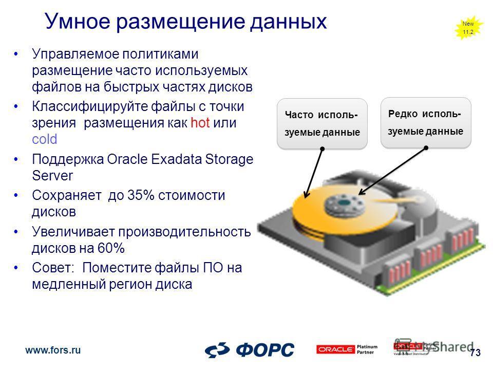 www.fors.ru 73 Умное размещение данных Управляемое политиками размещение часто используемых файлов на быстрых частях дисков Классифицируйте файлы с точки зрения размещения как hot или cold Поддержка Oracle Exadata Storage Server Сохраняет до 35% стои