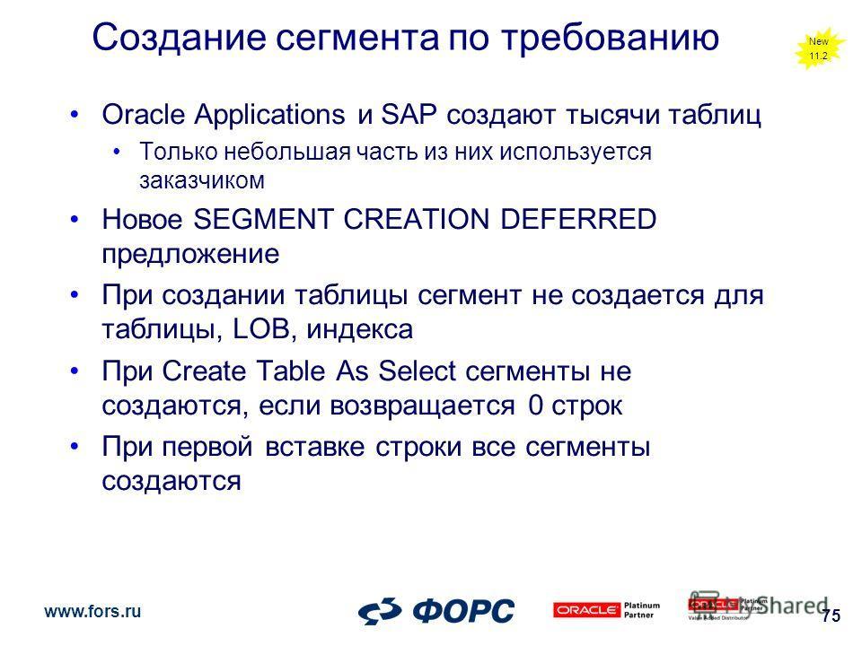 www.fors.ru 75 Создание сегмента по требованию Oracle Applications и SAP создают тысячи таблиц Только небольшая часть из них используется заказчиком Новое SEGMENT CREATION DEFERRED предложение При создании таблицы сегмент не создается для таблицы, LO