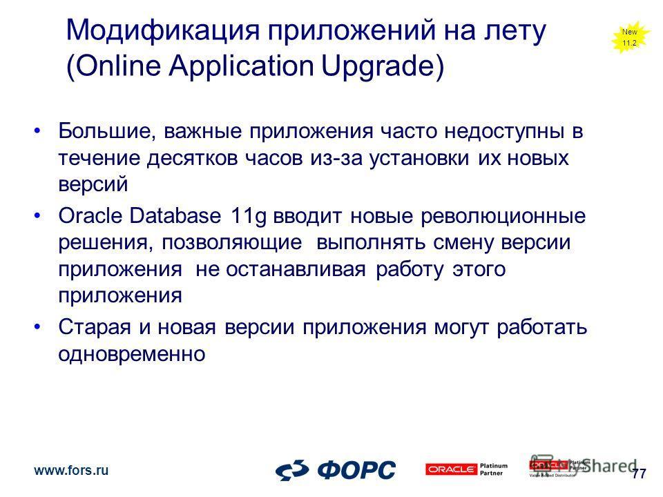 www.fors.ru 77 Модификация приложений на лету (Online Application Upgrade) Большие, важные приложения часто недоступны в течение десятков часов из-за установки их новых версий Oracle Database 11g вводит новые революционные решения, позволяющие выполн