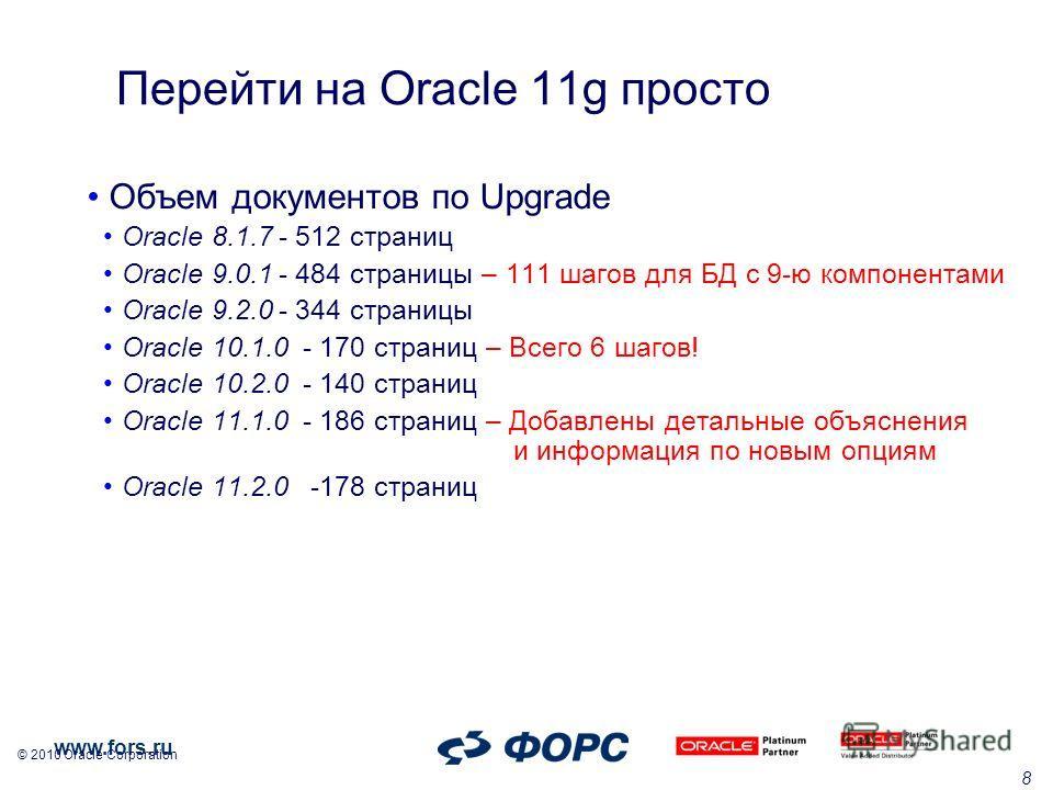 www.fors.ru © 2010 Oracle Corporation 8 Перейти на Oracle 11g проcто Объем документов по Upgrade Oracle 8.1.7- 512 страниц Oracle 9.0.1- 484 страницы – 111 шагов для БД с 9-ю компонентами Oracle 9.2.0- 344 страницы Oracle 10.1.0- 170 страниц – Всего