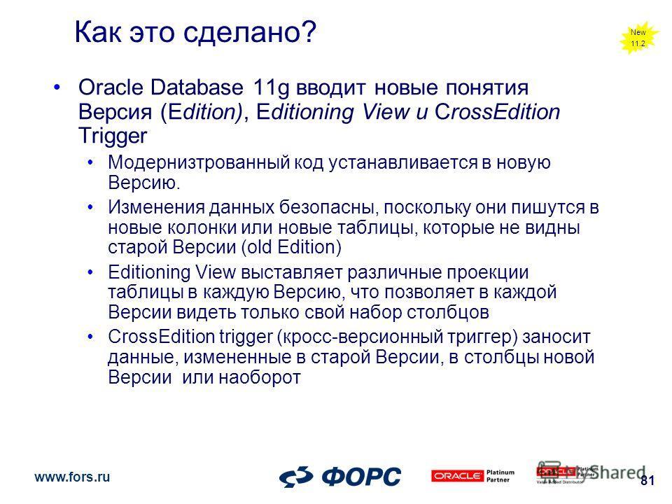 www.fors.ru 81 Как это сделано? Oracle Database 11g вводит новые понятия Версия (Edition), Editioning View и CrossEdition Trigger Модернизтрованный код устанавливается в новую Версию. Изменения данных безопасны, поскольку они пишутся в новые колонки